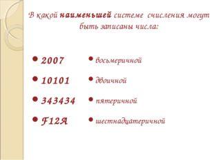 В какой наименьшей системе счисления могут быть записаны числа: 2007 10101 34