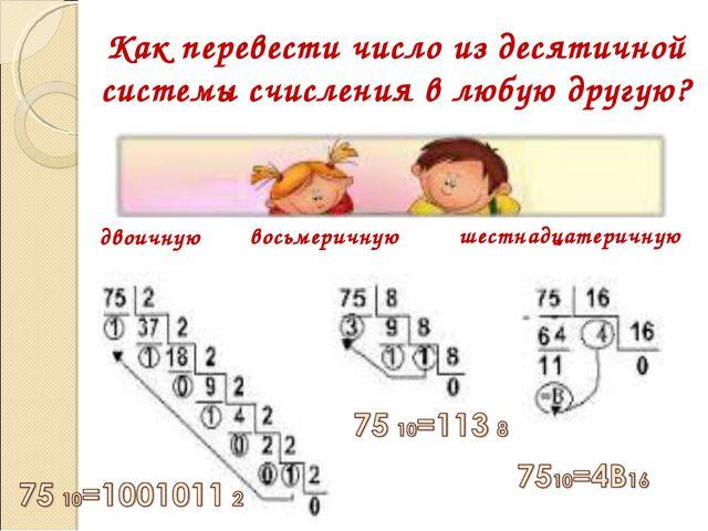 Как перевести число из десятичной системы счисления в любую другую? двоичную...