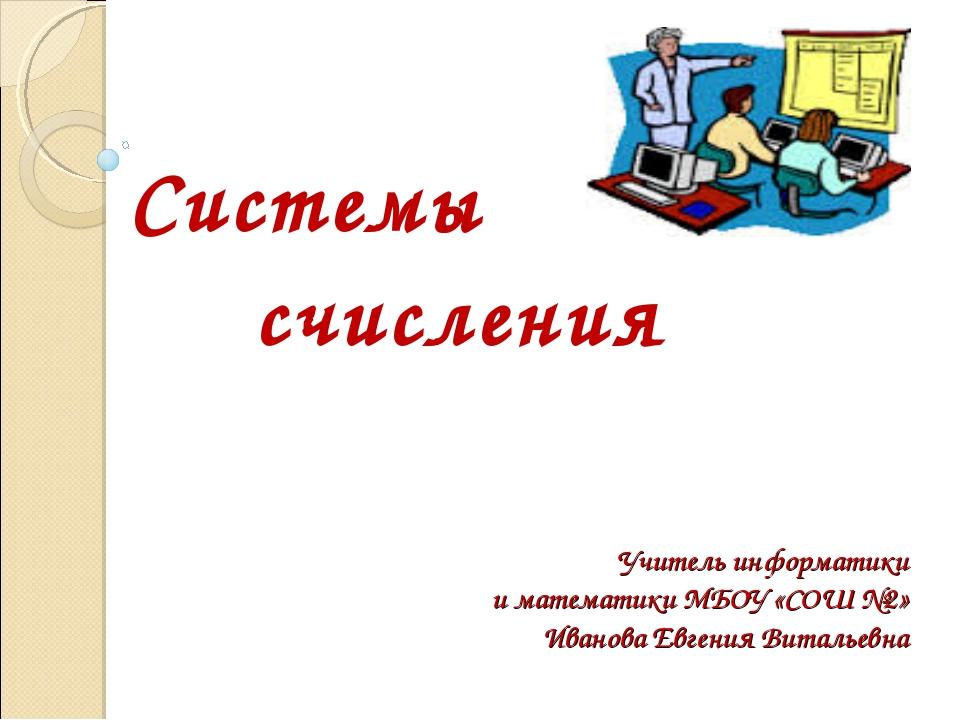 Учитель информатики и математики МБОУ «СОШ №2» Иванова Евгения Витальевна Сис...