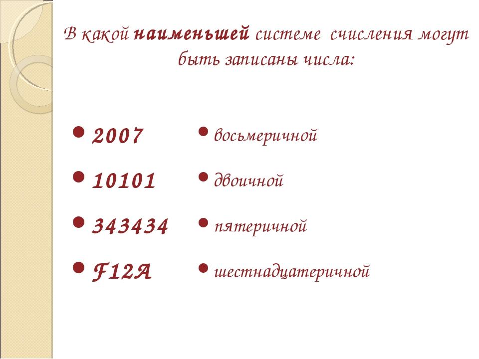 В какой наименьшей системе счисления могут быть записаны числа: 2007 10101 34...