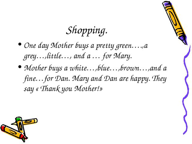 Shopping. One day Mother buys a pretty green….,a grey…,little…, and a … for M...