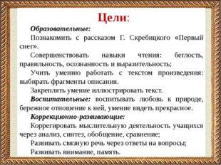 Цели: Образовательные: Познакомить с рассказом Г. Скребицкого «Первый снег».