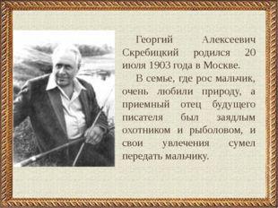 Георгий Алексеевич Скребицкий родился 20 июля 1903 года в Москве. В семье, гд