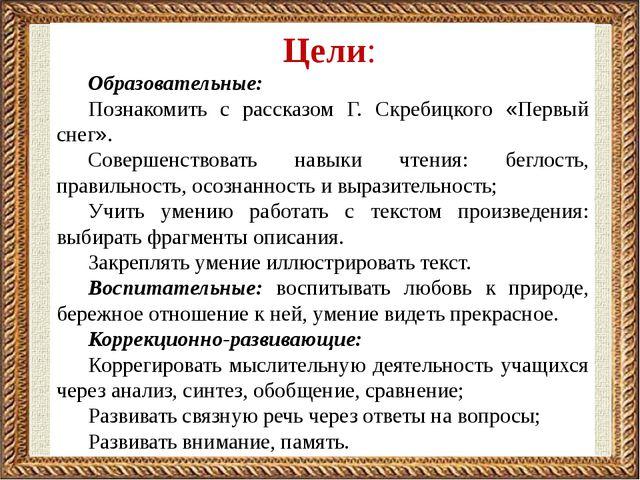 Цели: Образовательные: Познакомить с рассказом Г. Скребицкого «Первый снег»....