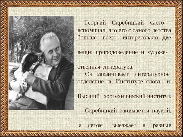 Георгий Скребицкий часто вспоминал, что его с самого детства больше всего ин...
