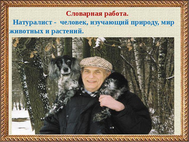 Словарная работа. Натуралист - человек, изучающий природу, мир животных и ра...