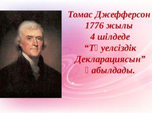 """Томас Джефферсон 1776 жылы 4 шілдеде """"Тәуелсіздік Декларациясын"""" қабылдады."""