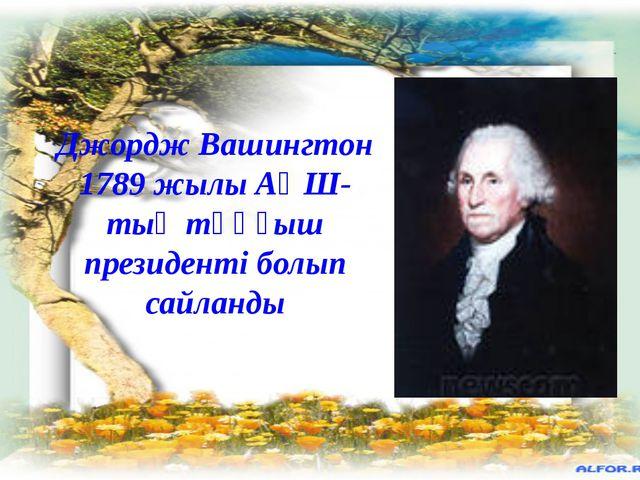 Джордж Вашингтон 1789 жылы АҚШ-тың тұңғыш президенті болып сайланды