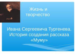 Жизнь и творчество Ивана Сергеевича Тургенева. История создания рассказа «Му