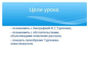 - познакомить с биографией И.С.Тургенева; - познакомить с обстоятельствами, о