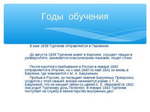 В мае 1838 Тургенев отправляется в Германию . До августа 1839 Тургенев живет