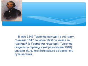 В мае 1845 Тургенев выходит в отставку. Сначала 1847 по июнь 1850 он живет з