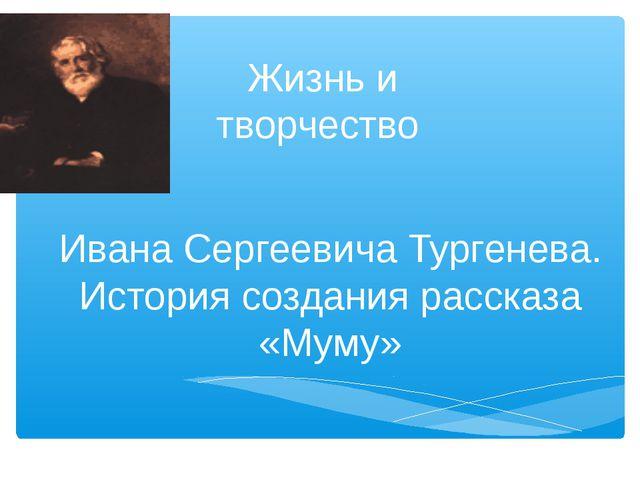 Жизнь и творчество Ивана Сергеевича Тургенева. История создания рассказа «Му...