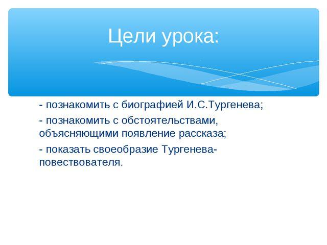 - познакомить с биографией И.С.Тургенева; - познакомить с обстоятельствами, о...