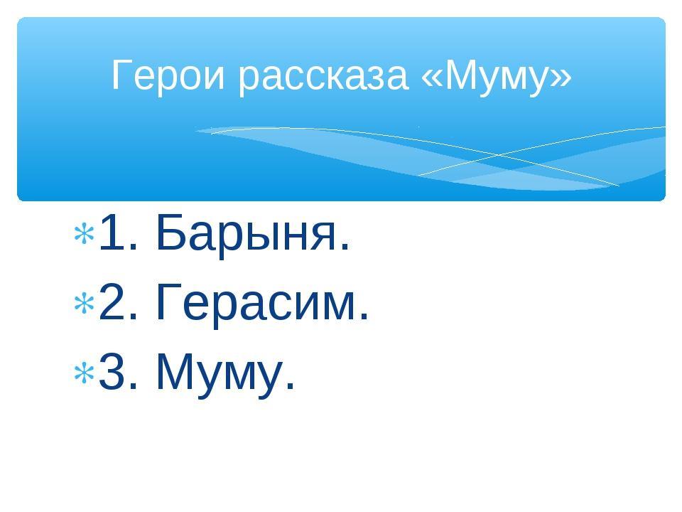 1. Барыня. 2. Герасим. 3. Муму. Герои рассказа «Муму»