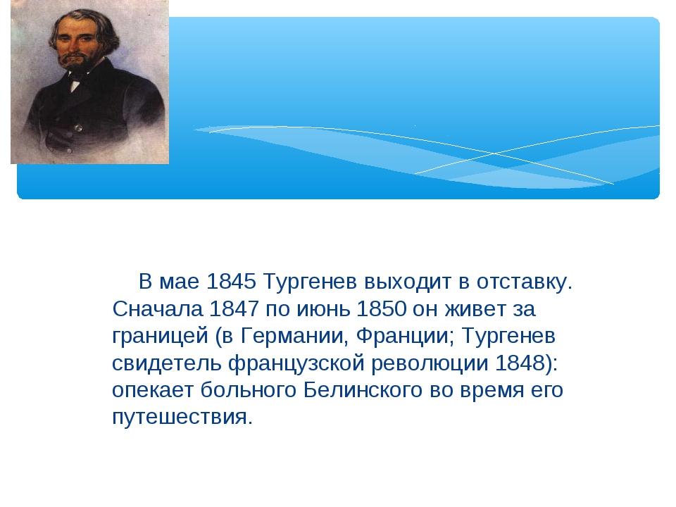 В мае 1845 Тургенев выходит в отставку. Сначала 1847 по июнь 1850 он живет з...