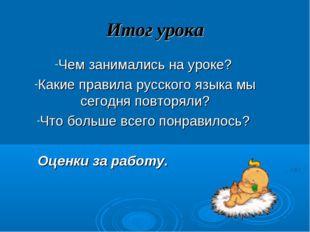 Итог урока Чем занимались на уроке? Какие правила русского языка мы сегодня п