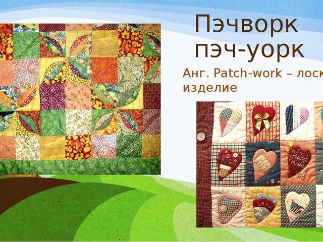 Пэчворк пэч-уорк Анг. Patch-work – лоскутное изделие