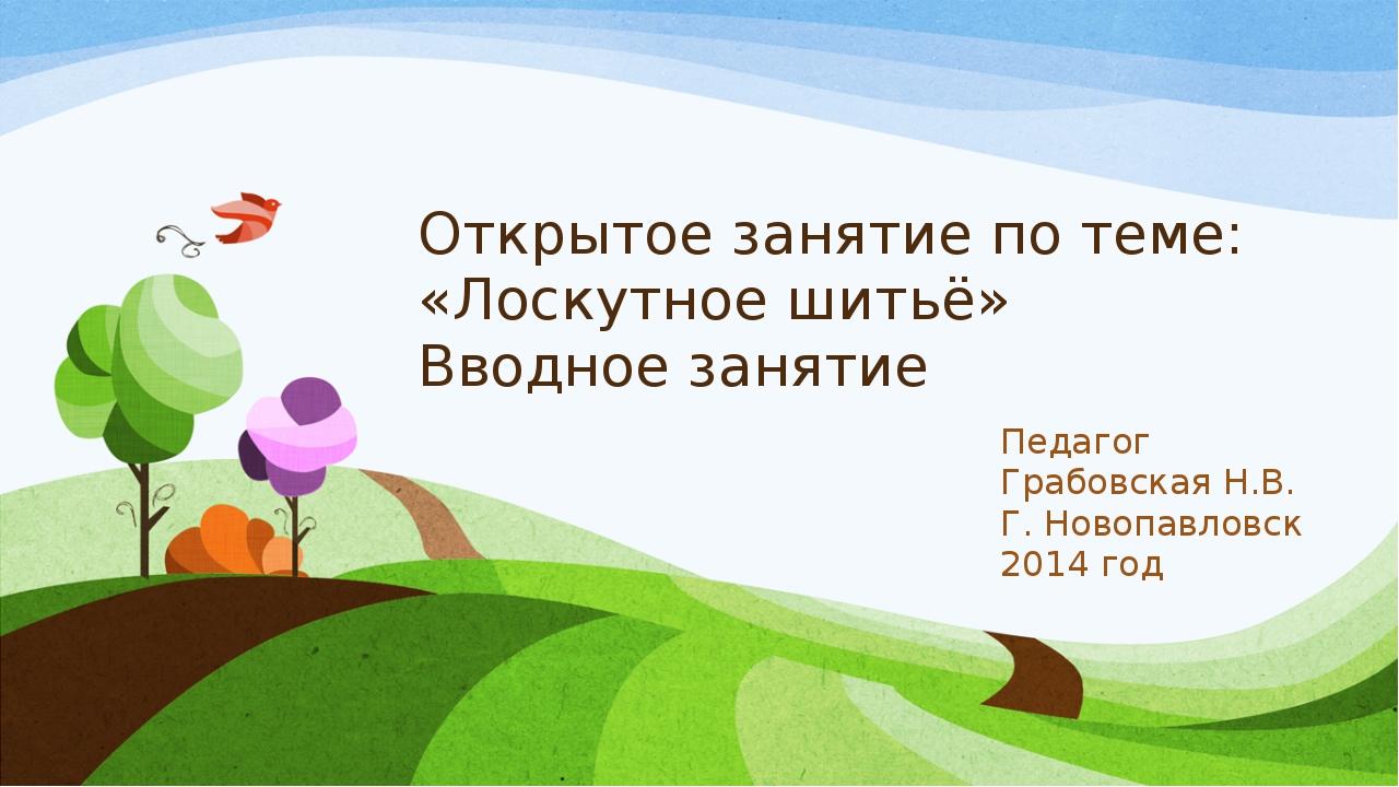 Открытое занятие по теме: «Лоскутное шитьё» Вводное занятие Педагог Грабовска...