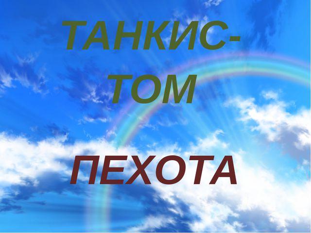 ТАНКИС- ТОМ ПЕХОТА