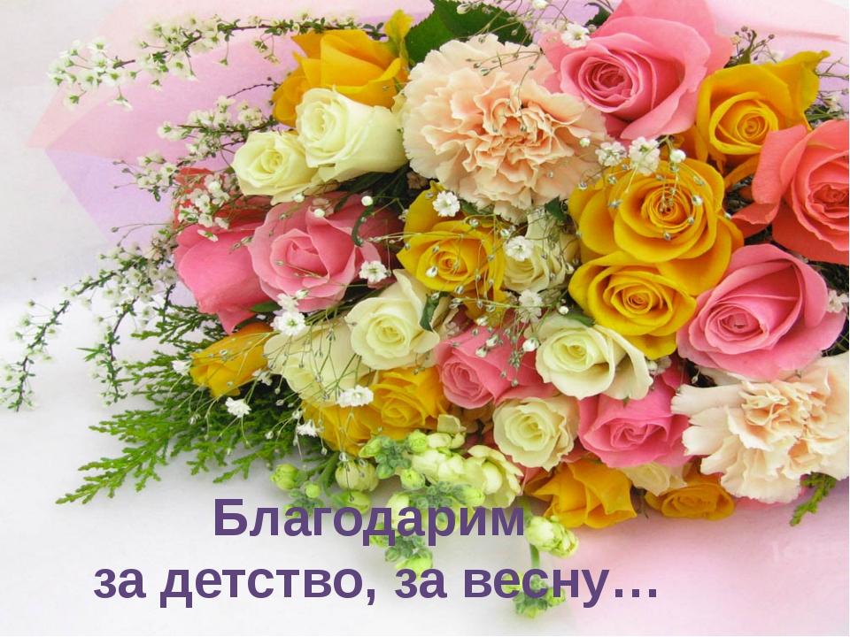 Благодарим за детство, за весну…