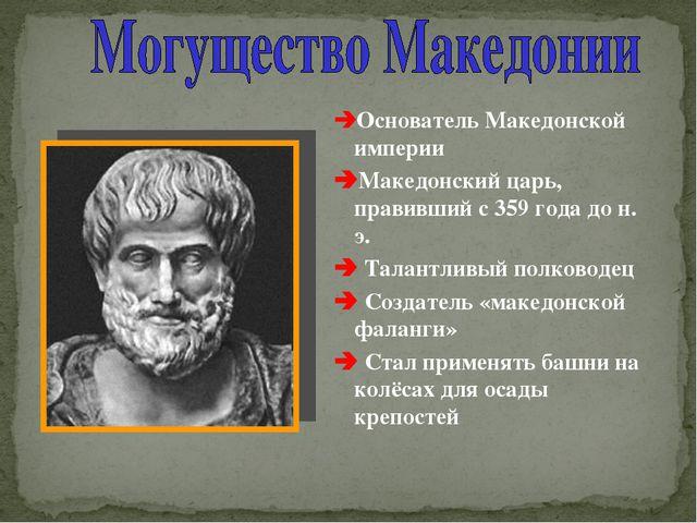 Основатель Македонской империи Македонский царь, правивший с 359 года до н....