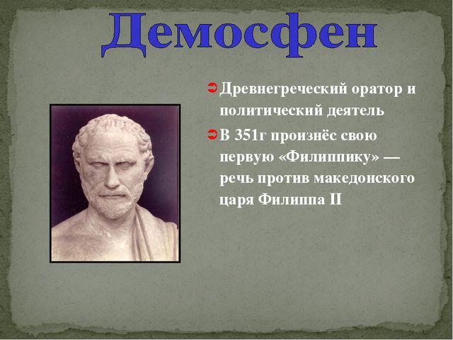 Древнегреческий оратор и политический деятель В 351г произнёс свою первую «Фи...