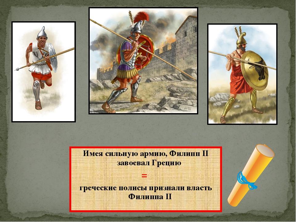 Имея сильную армию, Филипп ІІ завоевал Грецию = греческие полисы признали вла...