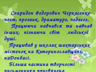 Спиридон Федорович Черкасенко-поет, прозаик, драматург, педагог. Працюючи на