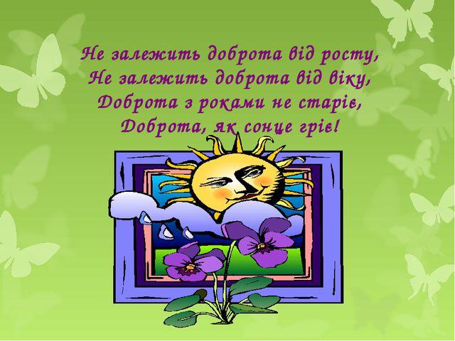 Не залежить доброта від росту, Не залежить доброта від віку, Доброта з роками...