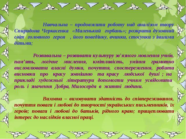 Навчальна – продовжити роботу над аналізом твору Спиридона Черкасенка «Мален...