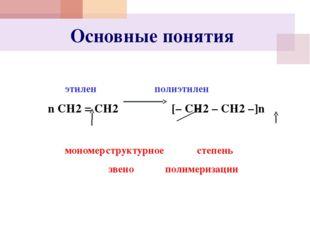 Основные понятия  этилен полиэтилен n СН2 = СН2 [– СН2 – СН2 –]n
