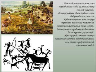 Нужно вспомнить о том, что первобытные люди каменного века жили в пещерах. Ос