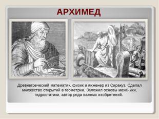 АРХИМЕД Древнегреческий математик, физик и инженер из Сиракуз. Сделал множест