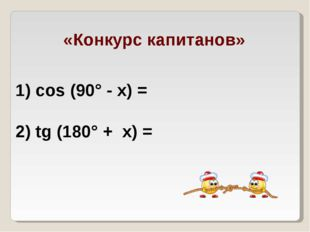 «Конкурс капитанов» 1) cos (90° - х) = 2) tg (180° + х) =