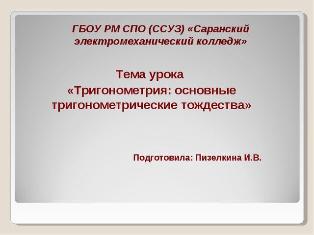 ГБОУ РМ СПО (ССУЗ) «Саранский электромеханический колледж» Тема урока «Тригон...