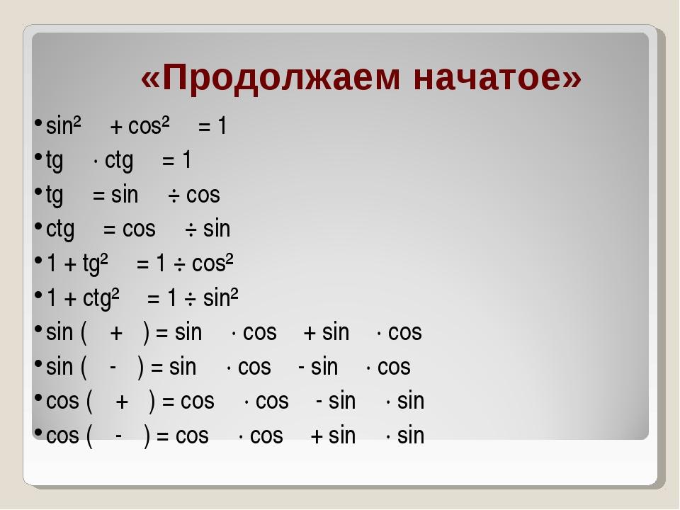 «Продолжаем начатое» sin² α + cos² α = 1 tg α · ctg α = 1 tg α = sin α ÷ cos...