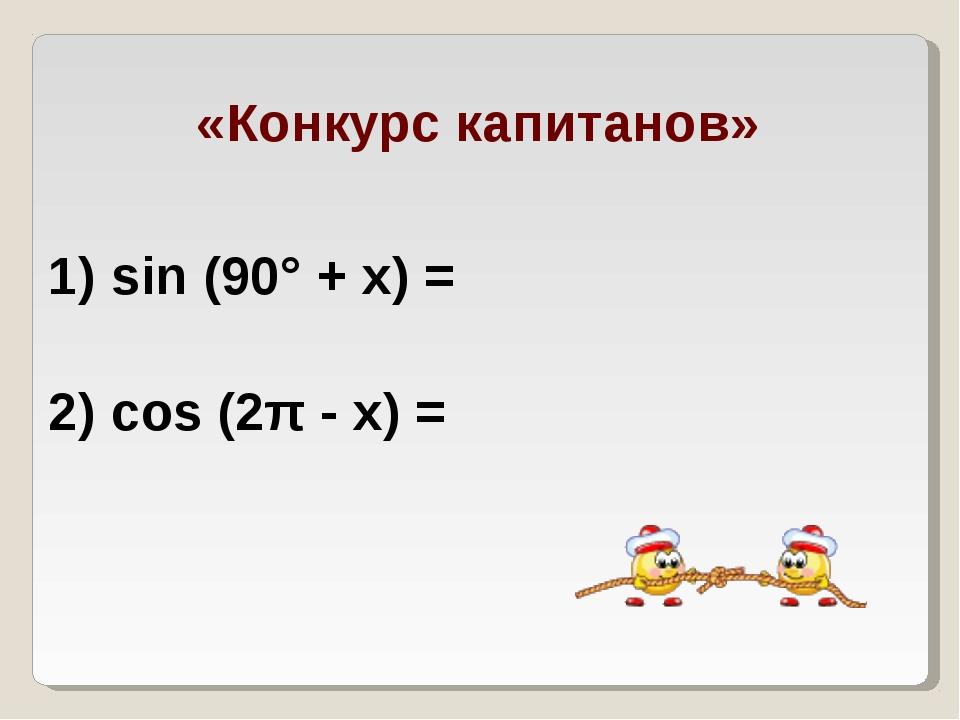 «Конкурс капитанов» 1) sin (90° + х) = 2) cos (2π - х) =