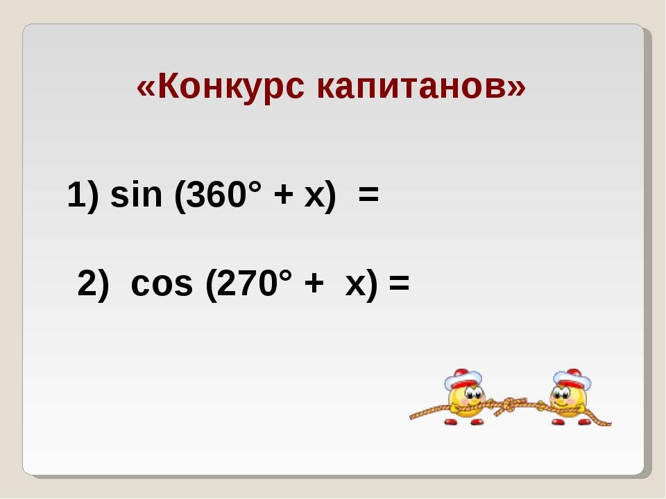 «Конкурс капитанов» 1) sin (360° + х) = 2) cos (270° + х) =