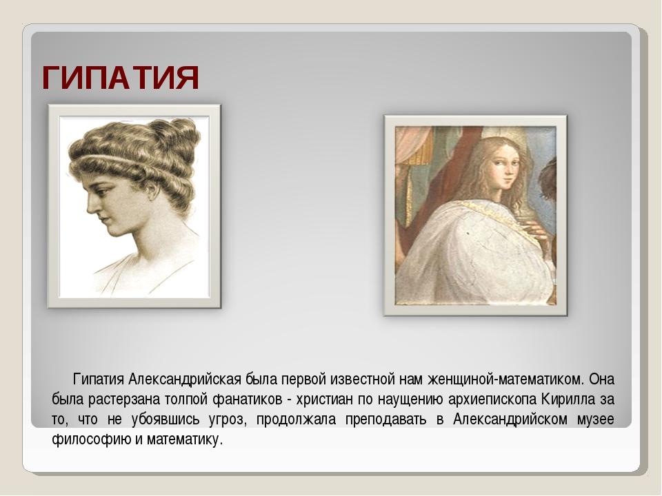 ГИПАТИЯ Гипатия Александрийская была первой известной нам женщиной-математик...