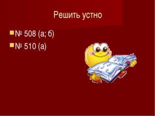 Решить устно № 508 (а; б) № 510 (а)