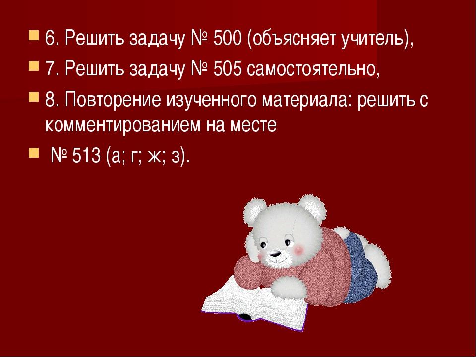 6. Решить задачу № 500 (объясняет учитель), 7. Решить задачу № 505 самостояте...