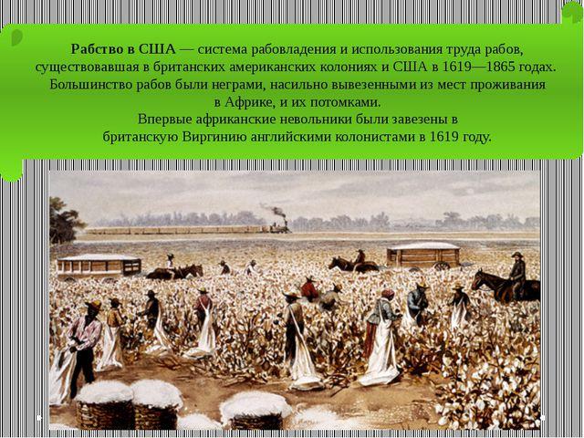 Рабство в США— система рабовладения и использования трударабов, существовав...