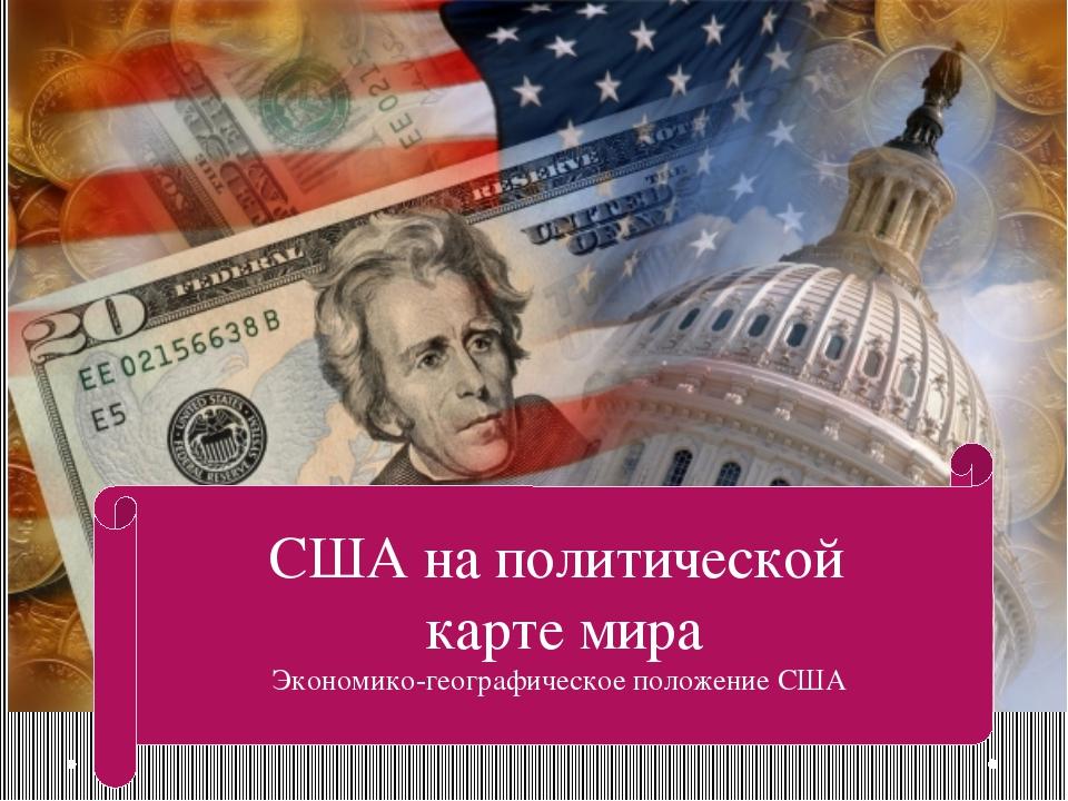 США на политической карте мира Экономико-географическое положение США