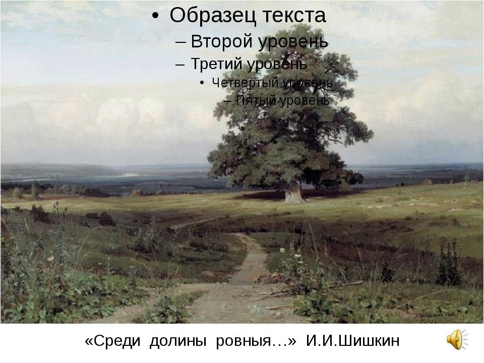 «Среди долины ровныя…» И.И.Шишкин