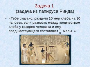 Задача 1 (задача из папируса Ринда) «Тебе сказано: раздели 10 мер хлеба на 1