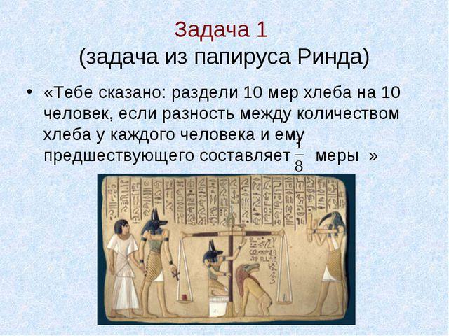 Задача 1 (задача из папируса Ринда) «Тебе сказано: раздели 10 мер хлеба на 1...