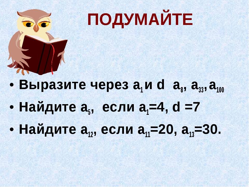 Выразите через а1 и d а8, а33, a100 Найдите a5, если a1=4, d =7 Найдите a12,...