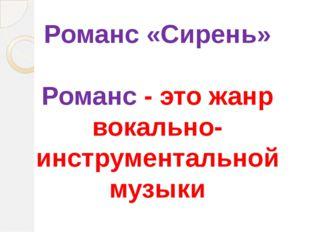 Романс «Сирень» Романс - этожанр вокально-инструментальной музыки