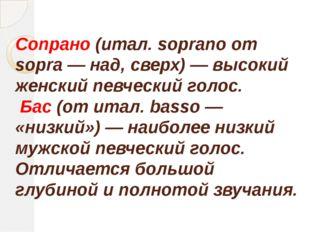 Сопрано (итал. soprano от sopra — над, сверх) — высокий женский певческий гол
